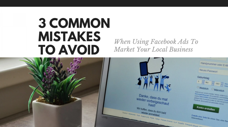 3 Common Mistakes To Avoid When Using Facebook Ads To Market Your Local Business