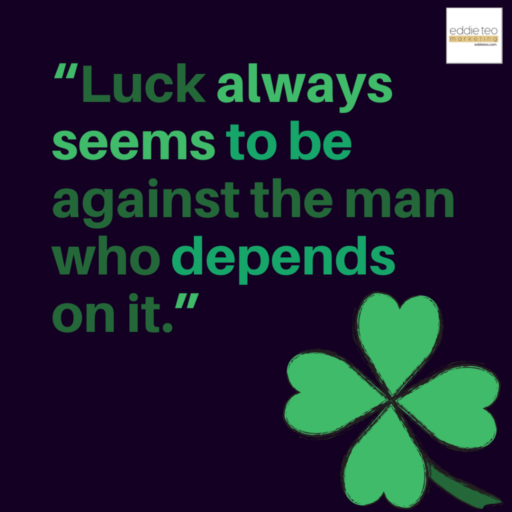 Luck always seems to be against the man who depends on it
