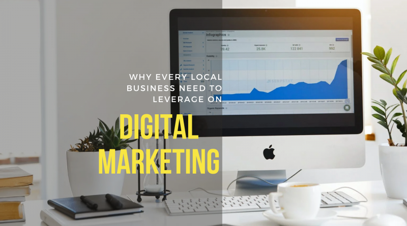 Why Every Local Business Need to Leverage on Digital Marketing